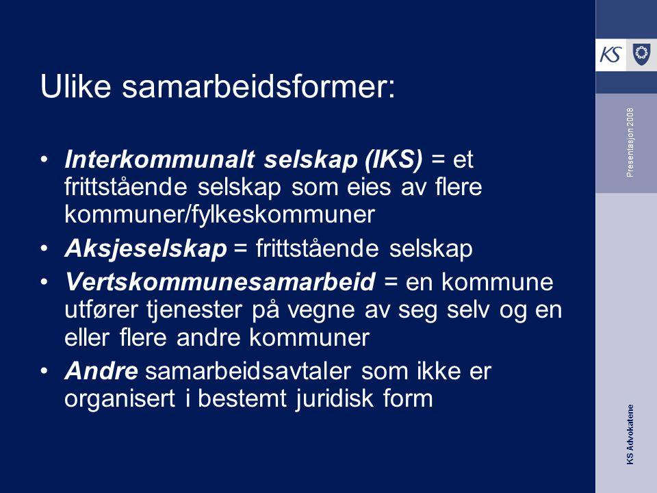 KS Advokatene Presentasjon 2008 Ulike samarbeidsformer: •Interkommunalt selskap (IKS) = et frittstående selskap som eies av flere kommuner/fylkeskommu