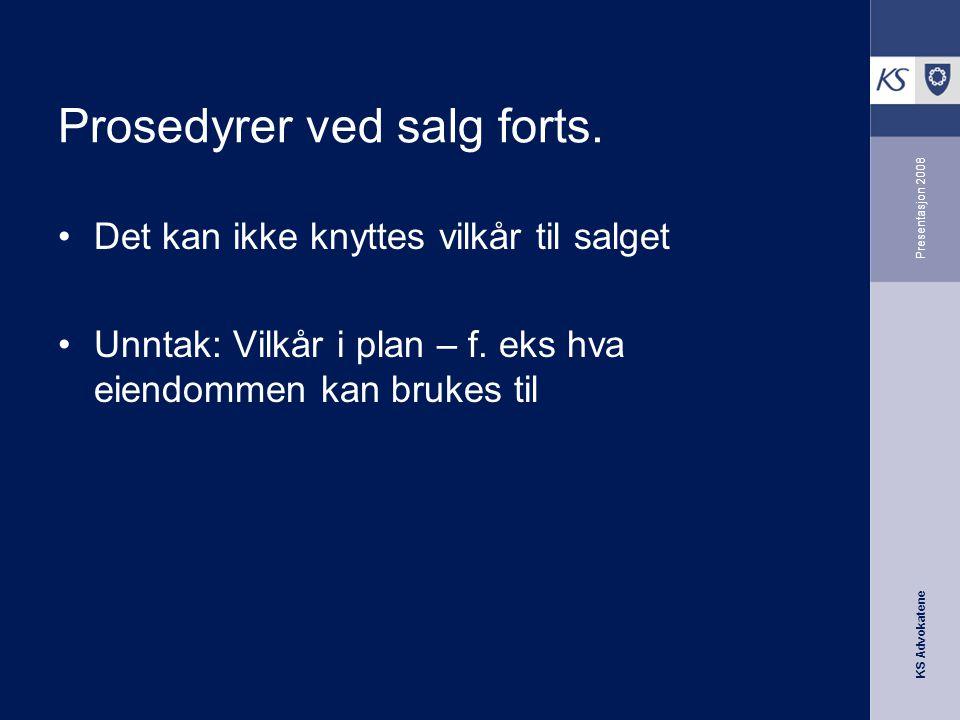 KS Advokatene Presentasjon 2008 Prosedyrer ved salg forts. •Det kan ikke knyttes vilkår til salget •Unntak: Vilkår i plan – f. eks hva eiendommen kan