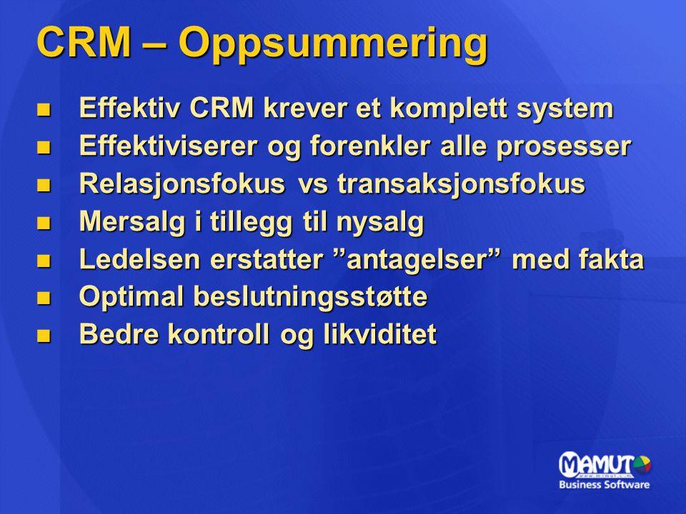 CRM – Oppsummering  Effektiv CRM krever et komplett system  Effektiviserer og forenkler alle prosesser  Relasjonsfokus vs transaksjonsfokus  Mersalg i tillegg til nysalg  Ledelsen erstatter antagelser med fakta  Optimal beslutningsstøtte  Bedre kontroll og likviditet