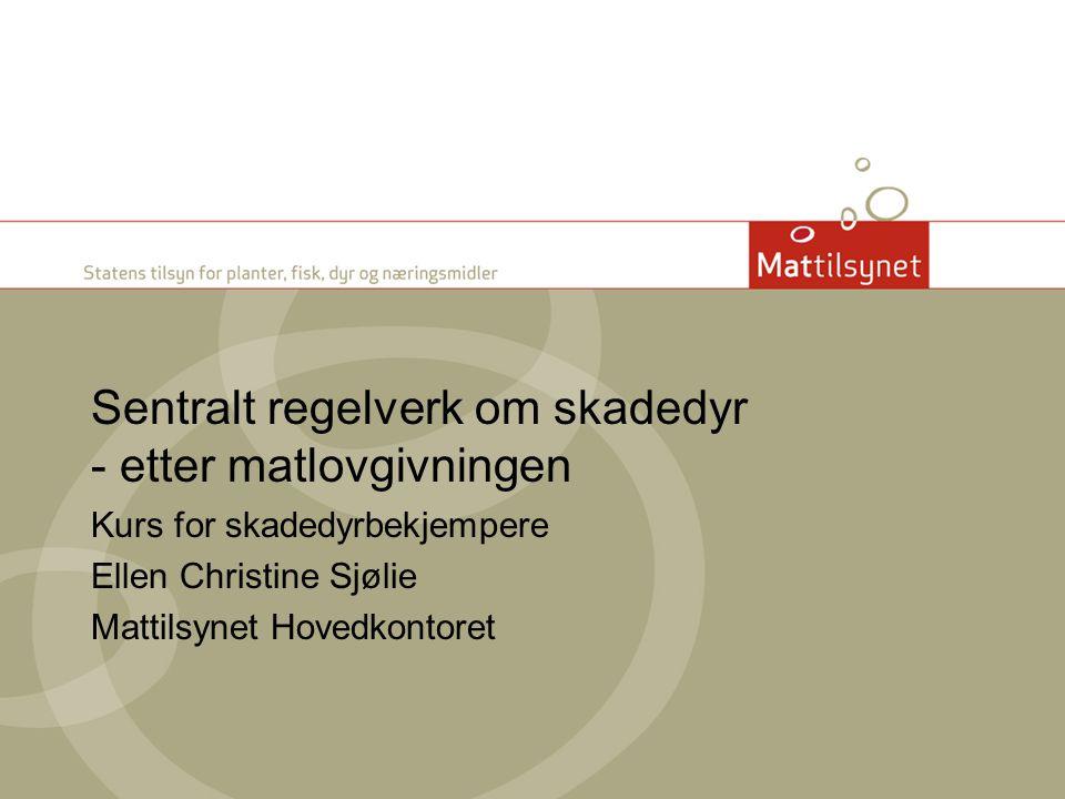 Sentralt regelverk om skadedyr - etter matlovgivningen Kurs for skadedyrbekjempere Ellen Christine Sjølie Mattilsynet Hovedkontoret