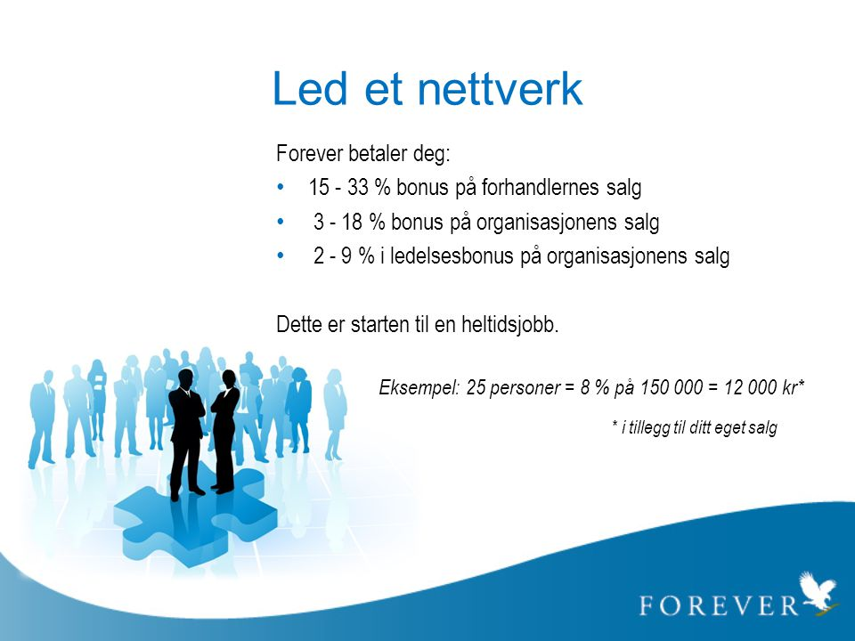 Led et nettverk Forever betaler deg: • 15 - 33 % bonus på forhandlernes salg • 3 - 18 % bonus på organisasjonens salg • 2 - 9 % i ledelsesbonus på org