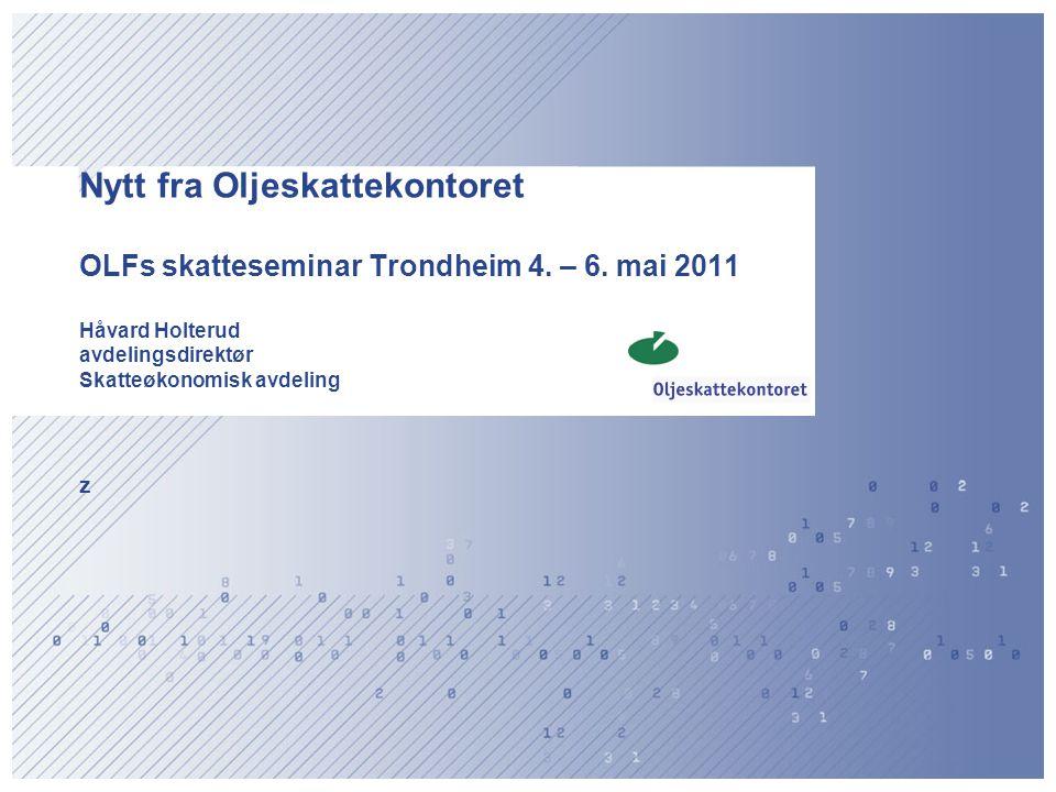 Nytt fra Oljeskattekontoret OLFs skatteseminar Trondheim 4. – 6. mai 2011 Håvard Holterud avdelingsdirektør Skatteøkonomisk avdeling z