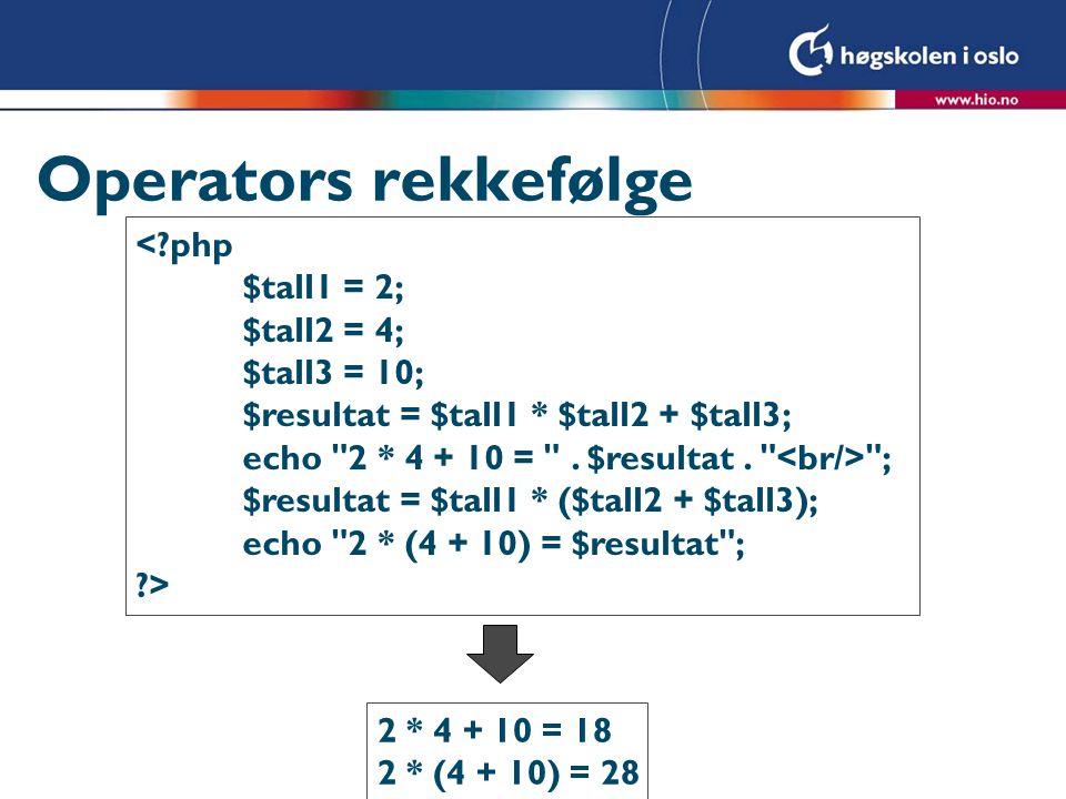 Operators rekkefølge <?php $tall1 = 2; $tall2 = 4; $tall3 = 10; $resultat = $tall1 * $tall2 + $tall3; echo