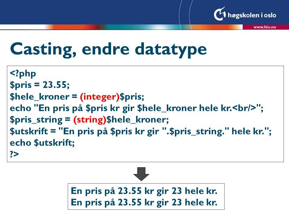 Casting, endre datatype <?php $pris = 23.55; $hele_kroner = (integer)$pris; echo En pris på $pris kr gir $hele_kroner hele kr.