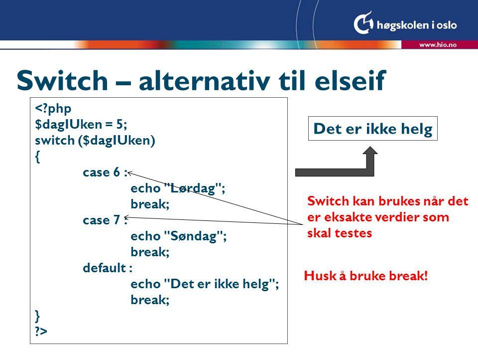 Switch – alternativ til elseif <?php $dagIUken = 5; switch ($dagIUken) { case 6 : echo Lørdag ; break; case 7 : echo Søndag ; break; default : echo Det er ikke helg ; break; } ?> Det er ikke helg Switch kan brukes når det er eksakte verdier som skal testes Husk å bruke break!