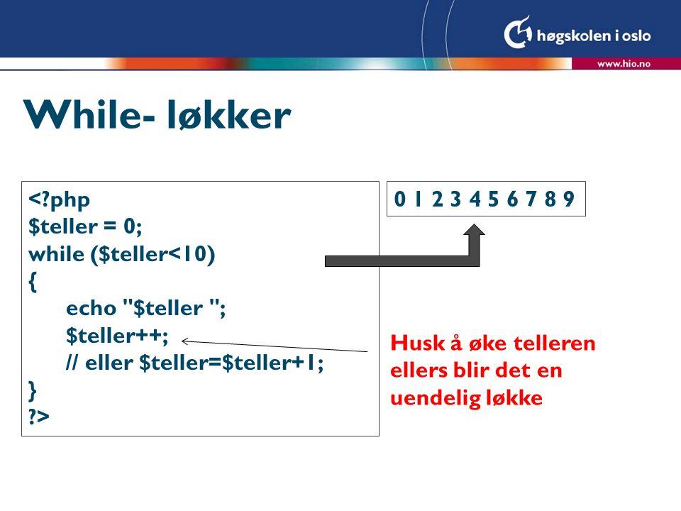 While- løkker <?php $teller = 0; while ($teller<10) { echo $teller ; $teller++; // eller $teller=$teller+1; } ?> 0 1 2 3 4 5 6 7 8 9 Husk å øke telleren ellers blir det en uendelig løkke