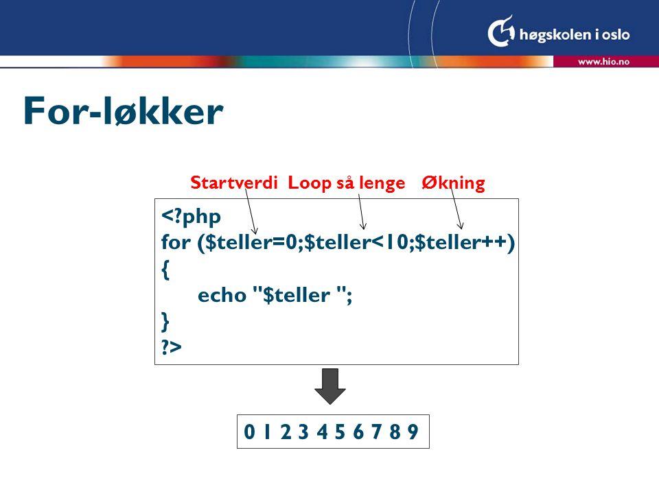 For-løkker <?php for ($teller=0;$teller<10;$teller++) { echo $teller ; } ?> 0 1 2 3 4 5 6 7 8 9 StartverdiLoop så lengeØkning