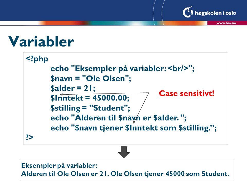 Variabler <?php echo Eksempler på variabler: ; $navn = Ole Olsen ; $alder = 21; $Inntekt = 45000.00; $stilling = Student ; echo Alderen til $navn er $alder.