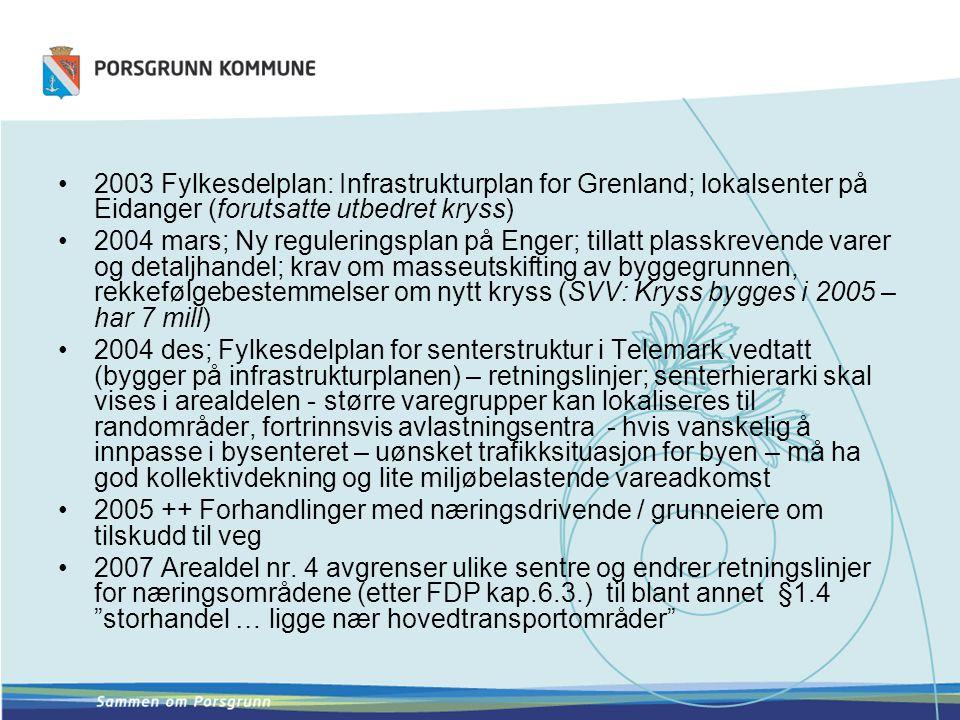 •2003 Fylkesdelplan: Infrastrukturplan for Grenland; lokalsenter på Eidanger (forutsatte utbedret kryss) •2004 mars; Ny reguleringsplan på Enger; tillatt plasskrevende varer og detaljhandel; krav om masseutskifting av byggegrunnen, rekkefølgebestemmelser om nytt kryss (SVV: Kryss bygges i 2005 – har 7 mill) •2004 des; Fylkesdelplan for senterstruktur i Telemark vedtatt (bygger på infrastrukturplanen) – retningslinjer; senterhierarki skal vises i arealdelen - større varegrupper kan lokaliseres til randområder, fortrinnsvis avlastningsentra - hvis vanskelig å innpasse i bysenteret – uønsket trafikksituasjon for byen – må ha god kollektivdekning og lite miljøbelastende vareadkomst •2005 ++ Forhandlinger med næringsdrivende / grunneiere om tilskudd til veg •2007 Arealdel nr.