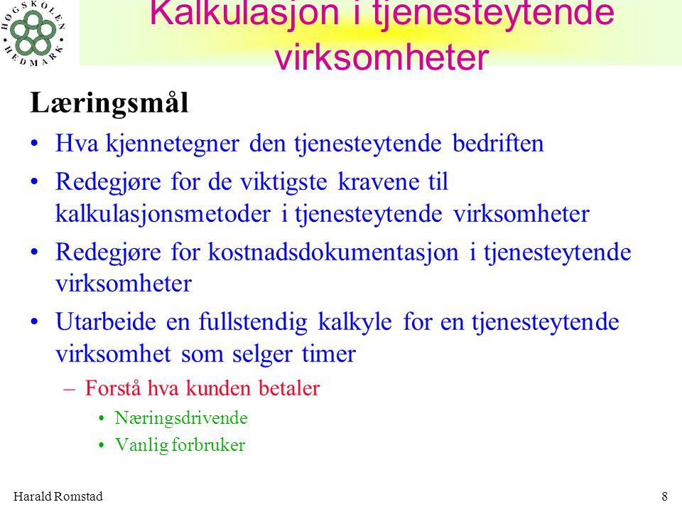 Harald Romstad8 Kalkulasjon i tjenesteytende virksomheter Læringsmål •Hva kjennetegner den tjenesteytende bedriften •Redegjøre for de viktigste kraven