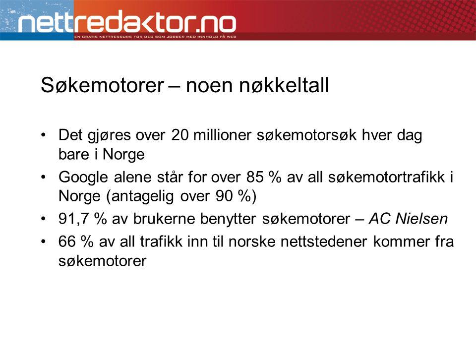 Søkemotorer – noen nøkkeltall •Det gjøres over 20 millioner søkemotorsøk hver dag bare i Norge •Google alene står for over 85 % av all søkemotortrafikk i Norge (antagelig over 90 %) •91,7 % av brukerne benytter søkemotorer – AC Nielsen •66 % av all trafikk inn til norske nettstedener kommer fra søkemotorer