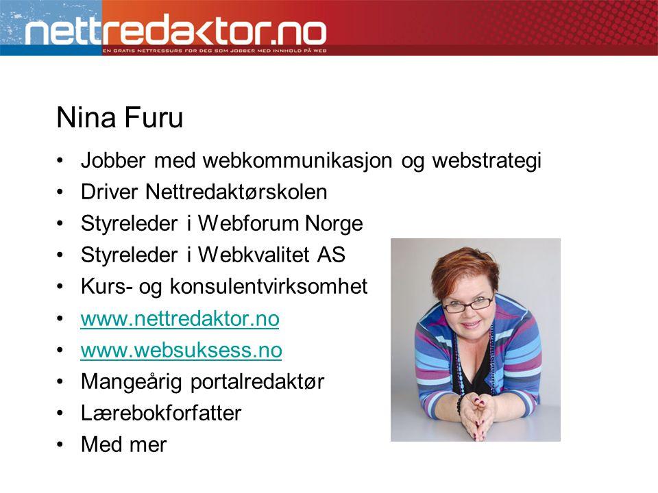 Nina Furu •Jobber med webkommunikasjon og webstrategi •Driver Nettredaktørskolen •Styreleder i Webforum Norge •Styreleder i Webkvalitet AS •Kurs- og konsulentvirksomhet •www.nettredaktor.nowww.nettredaktor.no •www.websuksess.nowww.websuksess.no •Mangeårig portalredaktør •Lærebokforfatter •Med mer