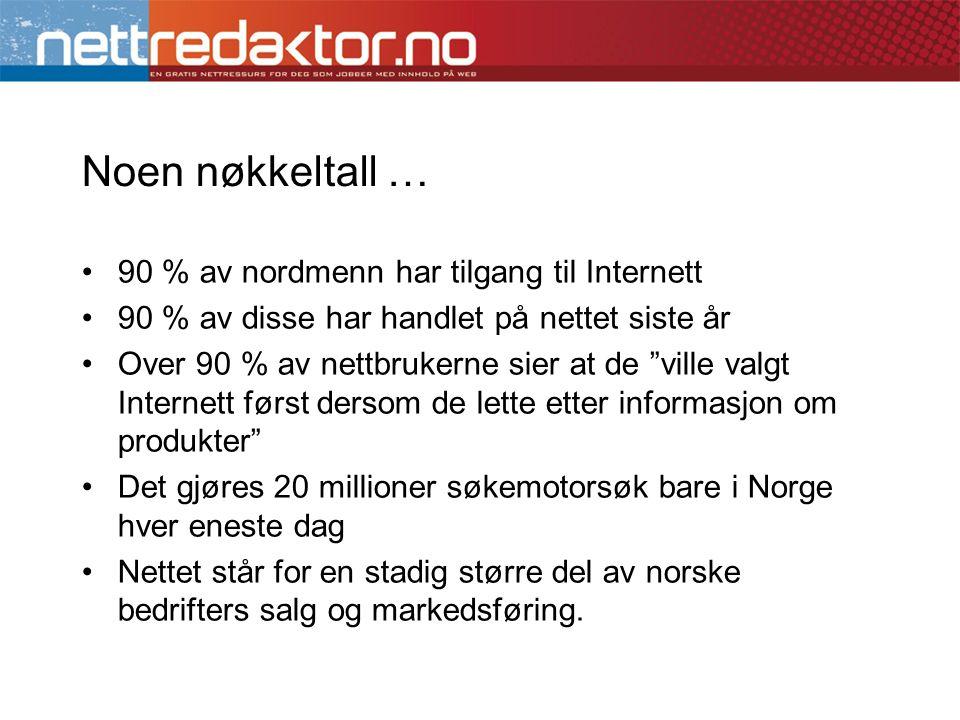 Noen nøkkeltall … •90 % av nordmenn har tilgang til Internett •90 % av disse har handlet på nettet siste år •Over 90 % av nettbrukerne sier at de ville valgt Internett først dersom de lette etter informasjon om produkter •Det gjøres 20 millioner søkemotorsøk bare i Norge hver eneste dag •Nettet står for en stadig større del av norske bedrifters salg og markedsføring.