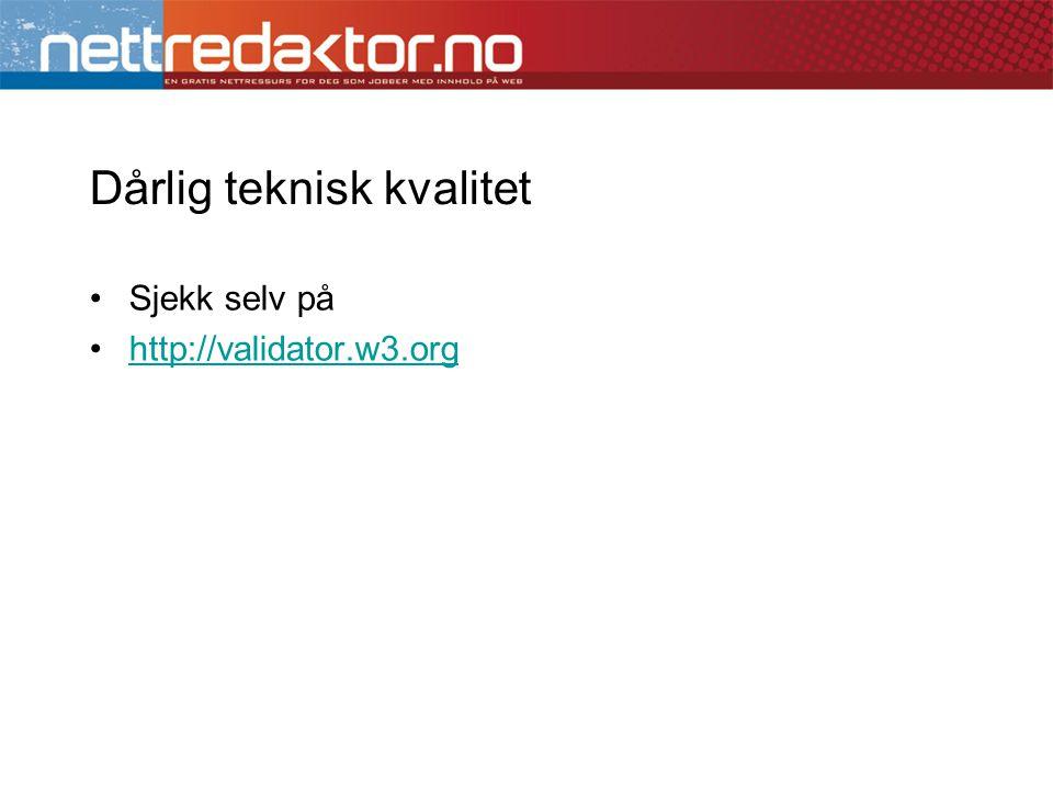 Dårlig teknisk kvalitet •Sjekk selv på •http://validator.w3.orghttp://validator.w3.org