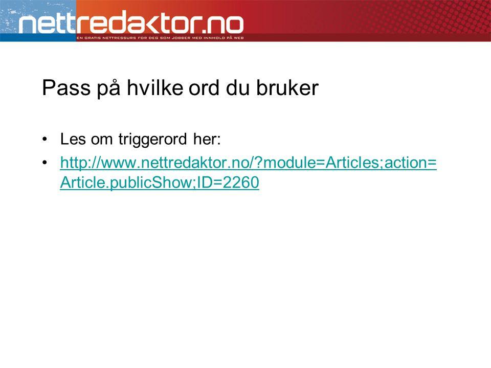 Pass på hvilke ord du bruker •Les om triggerord her: •http://www.nettredaktor.no/ module=Articles;action= Article.publicShow;ID=2260http://www.nettredaktor.no/ module=Articles;action= Article.publicShow;ID=2260