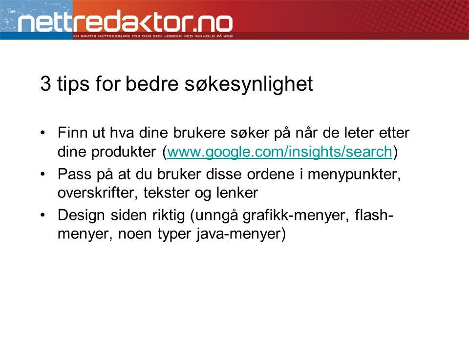 3 tips for bedre søkesynlighet •Finn ut hva dine brukere søker på når de leter etter dine produkter (www.google.com/insights/search)www.google.com/ins