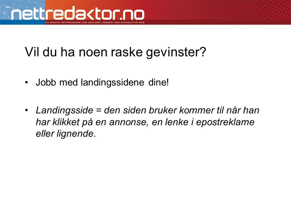 Vil du ha noen raske gevinster? •Jobb med landingssidene dine! •Landingsside = den siden bruker kommer til når han har klikket på en annonse, en lenke