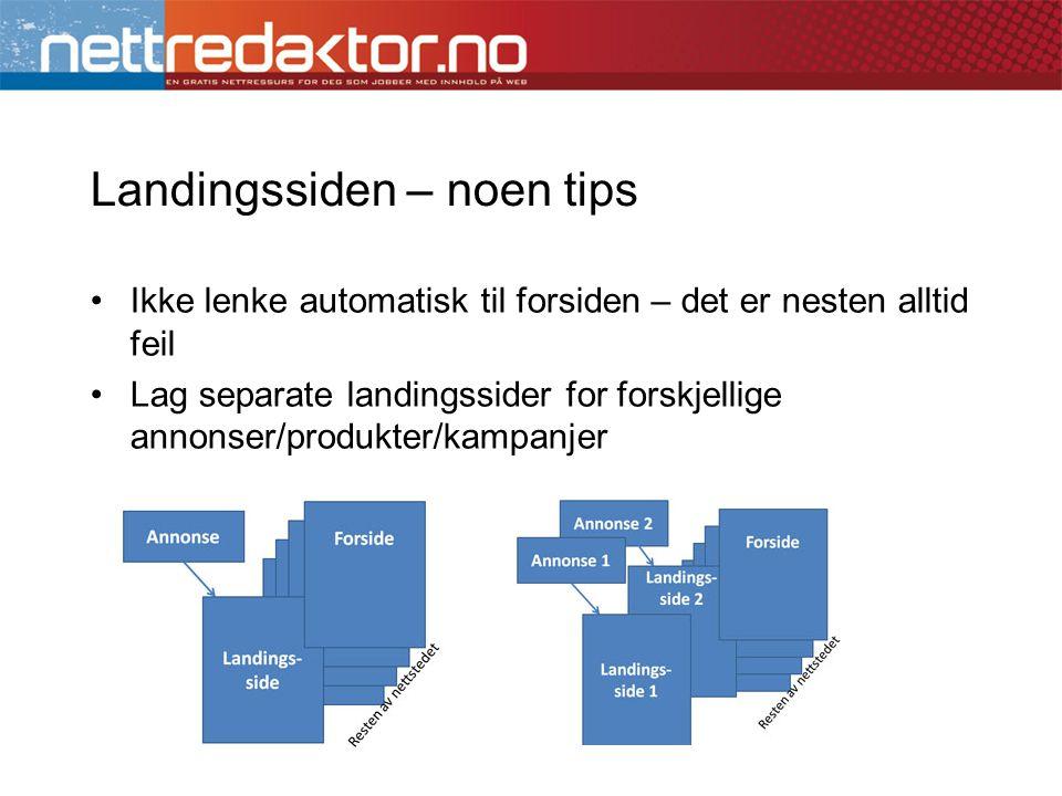 Landingssiden – noen tips •Ikke lenke automatisk til forsiden – det er nesten alltid feil •Lag separate landingssider for forskjellige annonser/produkter/kampanjer