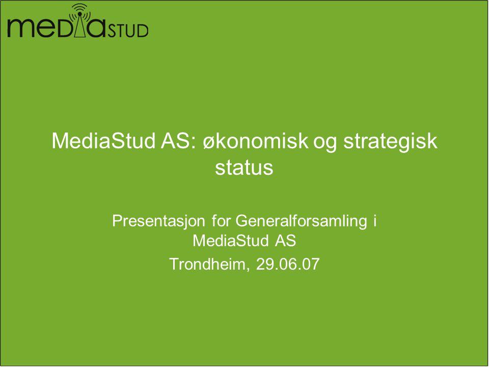 MediaStud AS: økonomisk og strategisk status Presentasjon for Generalforsamling i MediaStud AS Trondheim, 29.06.07