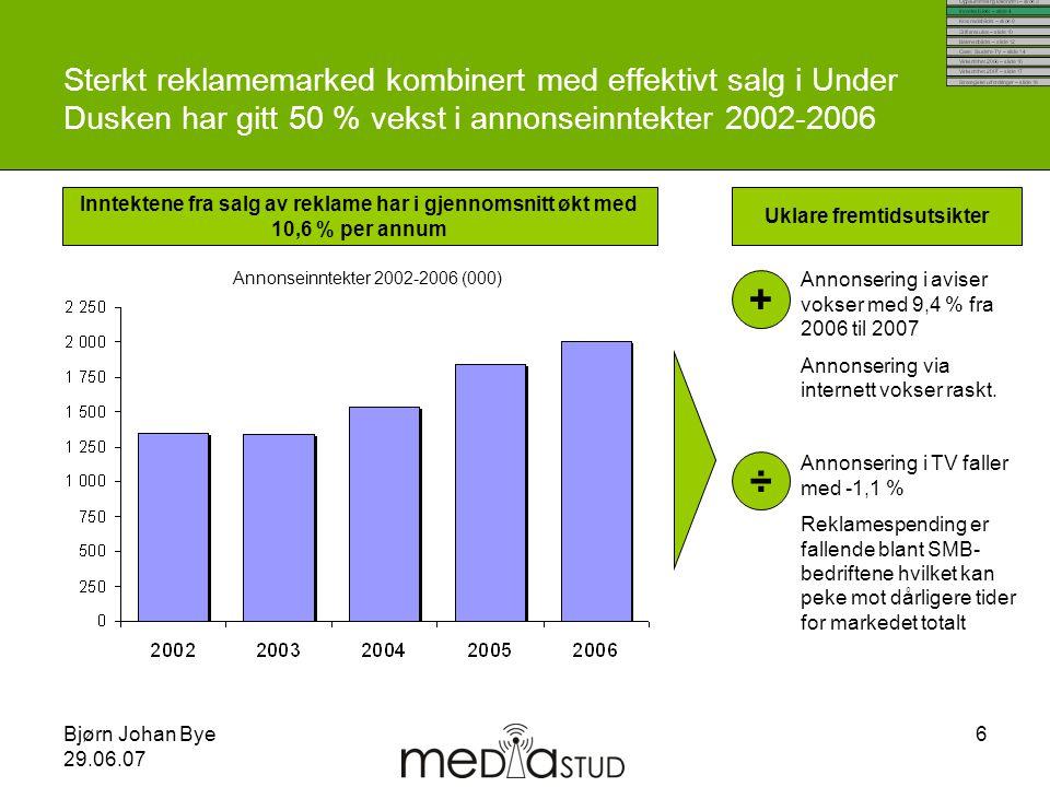Bjørn Johan Bye 29.06.07 6 Sterkt reklamemarked kombinert med effektivt salg i Under Dusken har gitt 50 % vekst i annonseinntekter 2002-2006 Inntekten