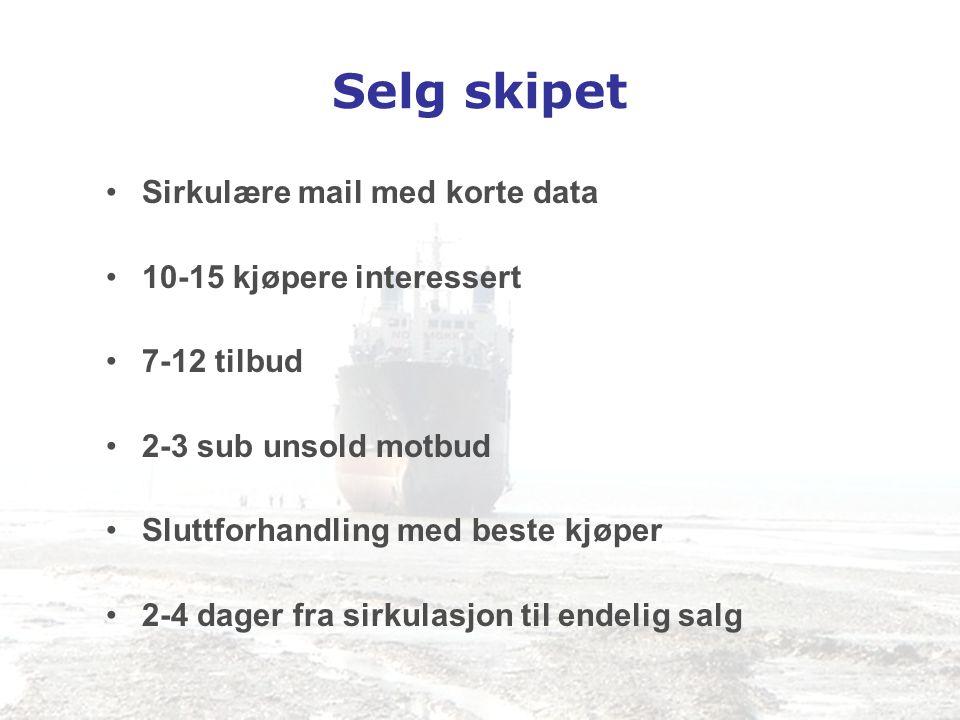 Selg skipet •Sirkulære mail med korte data •10-15 kjøpere interessert •7-12 tilbud •2-3 sub unsold motbud •Sluttforhandling med beste kjøper •2-4 dage