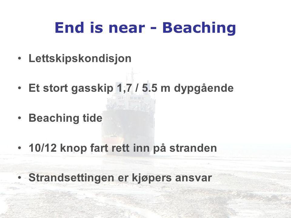 End is near - Beaching •Lettskipskondisjon •Et stort gasskip 1,7 / 5.5 m dypgående •Beaching tide •10/12 knop fart rett inn på stranden •Strandsetting