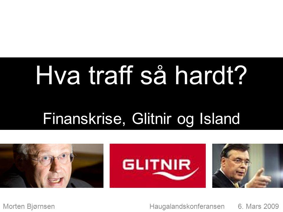 Morten Bjørnsen Haugalandskonferansen 6. Mars 2009 Hva traff så hardt? Finanskrise, Glitnir og Island