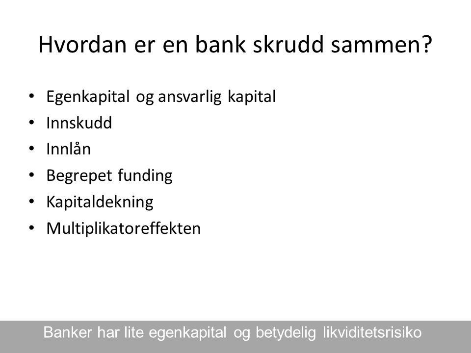 Hvordan er en bank skrudd sammen? • Egenkapital og ansvarlig kapital • Innskudd • Innlån • Begrepet funding • Kapitaldekning • Multiplikatoreffekten B