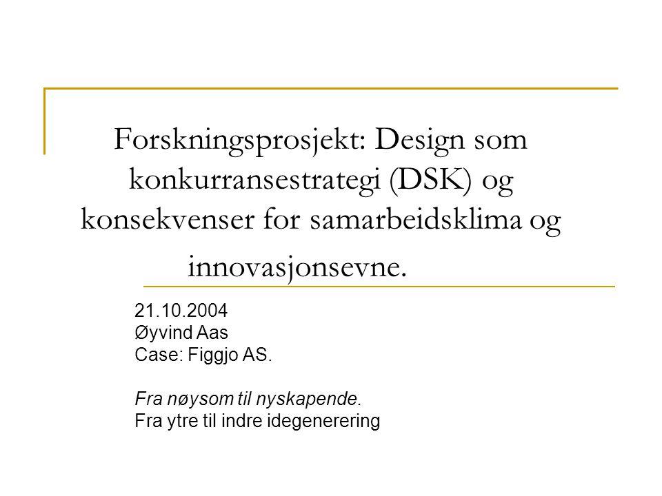 Forskningsprosjekt: Design som konkurransestrategi (DSK) og konsekvenser for samarbeidsklima og innovasjonsevne. 21.10.2004 Øyvind Aas Case: Figgjo AS