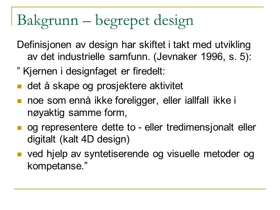 """Bakgrunn – begrepet design Definisjonen av design har skiftet i takt med utvikling av det industrielle samfunn. (Jevnaker 1996, s. 5): """" Kjernen i des"""