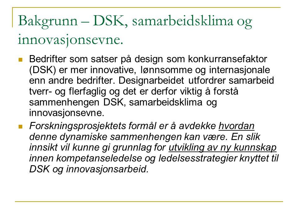 Bakgrunn – DSK, samarbeidsklima og innovasjonsevne.  Bedrifter som satser på design som konkurransefaktor (DSK) er mer innovative, lønnsomme og inter