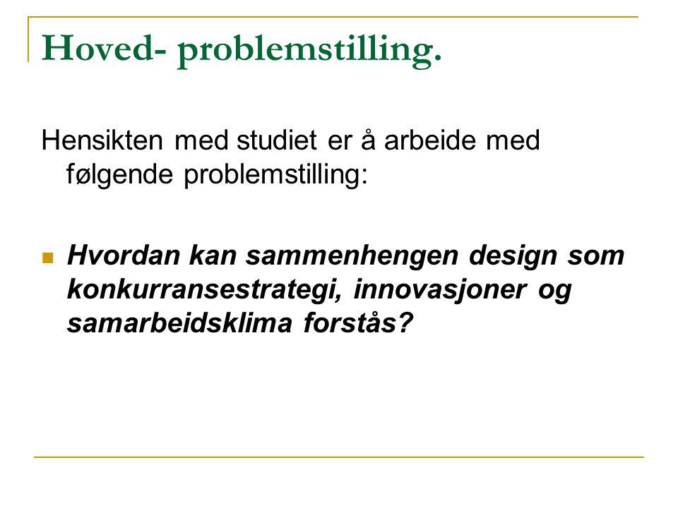 Hoved- problemstilling. Hensikten med studiet er å arbeide med følgende problemstilling:  Hvordan kan sammenhengen design som konkurransestrategi, in