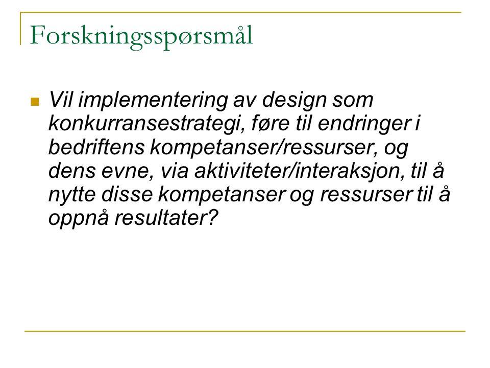 Forskningsspørsmål  Vil implementering av design som konkurransestrategi, føre til endringer i bedriftens kompetanser/ressurser, og dens evne, via ak