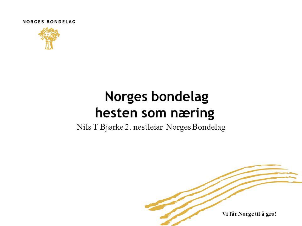 Vi får Norge til å gro! Norges bondelag hesten som næring Nils T Bjørke 2. nestleiar Norges Bondelag