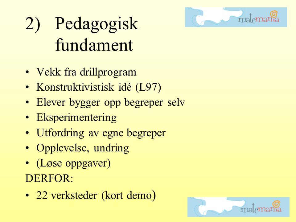 2)Pedagogisk fundament •Vekk fra drillprogram •Konstruktivistisk idé (L97) •Elever bygger opp begreper selv •Eksperimentering •Utfordring av egne begreper •Opplevelse, undring •(Løse oppgaver) DERFOR: •22 verksteder (kort demo )