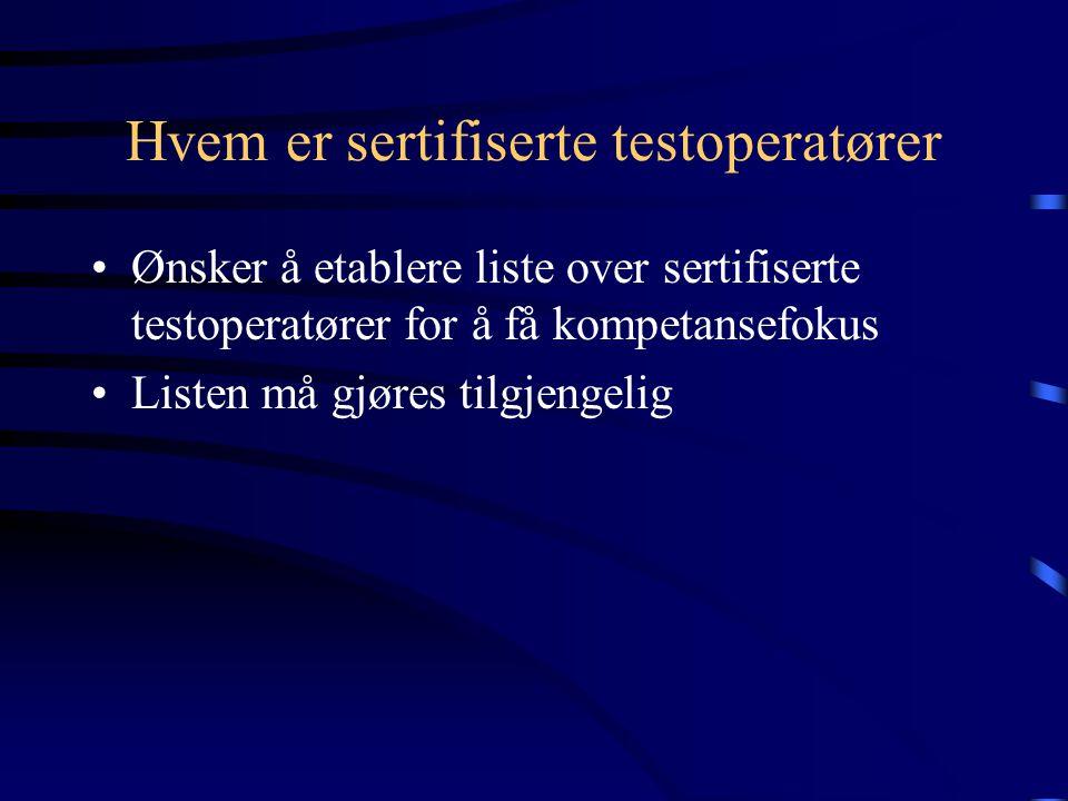 Hvem er sertifiserte testoperatører •Ønsker å etablere liste over sertifiserte testoperatører for å få kompetansefokus •Listen må gjøres tilgjengelig