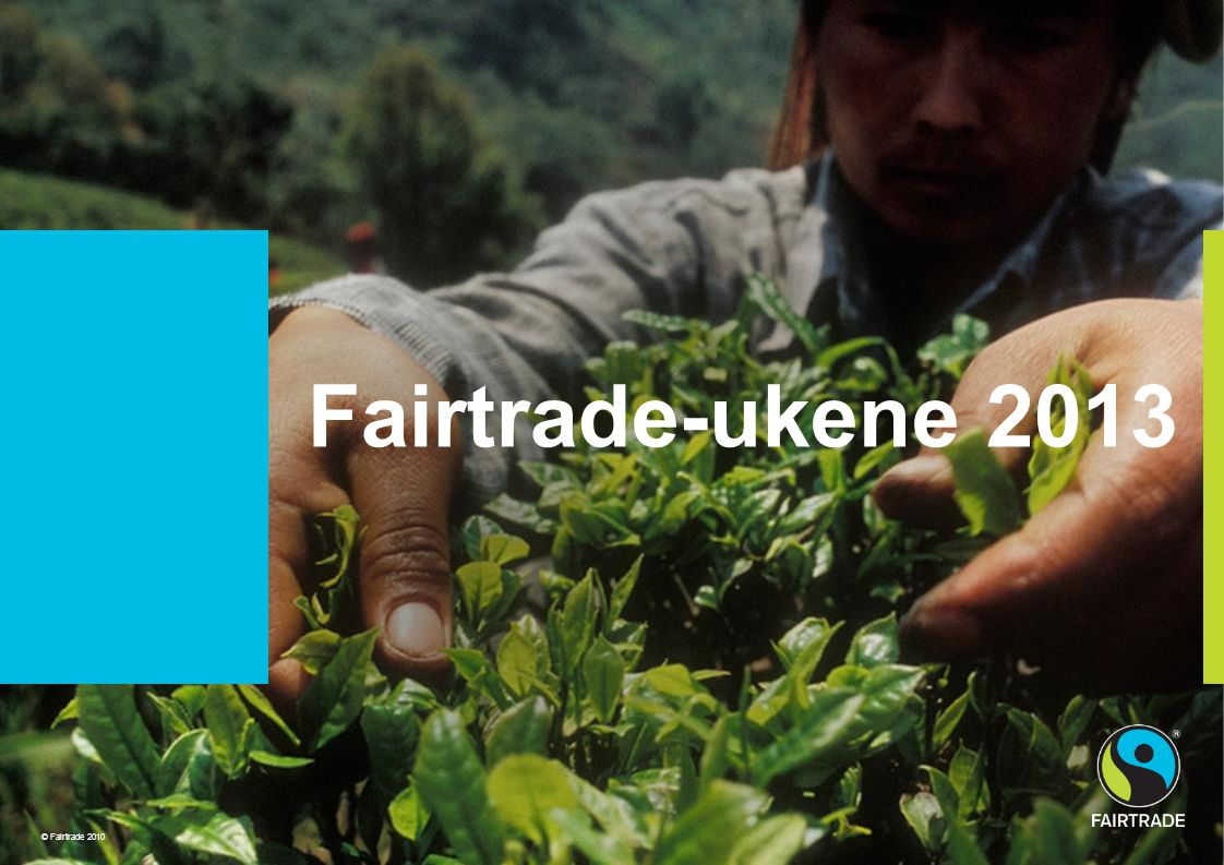 © Fairtrade 2010 Project Title sits here Fairtrade-ukene 2013 © Fairtrade 2010