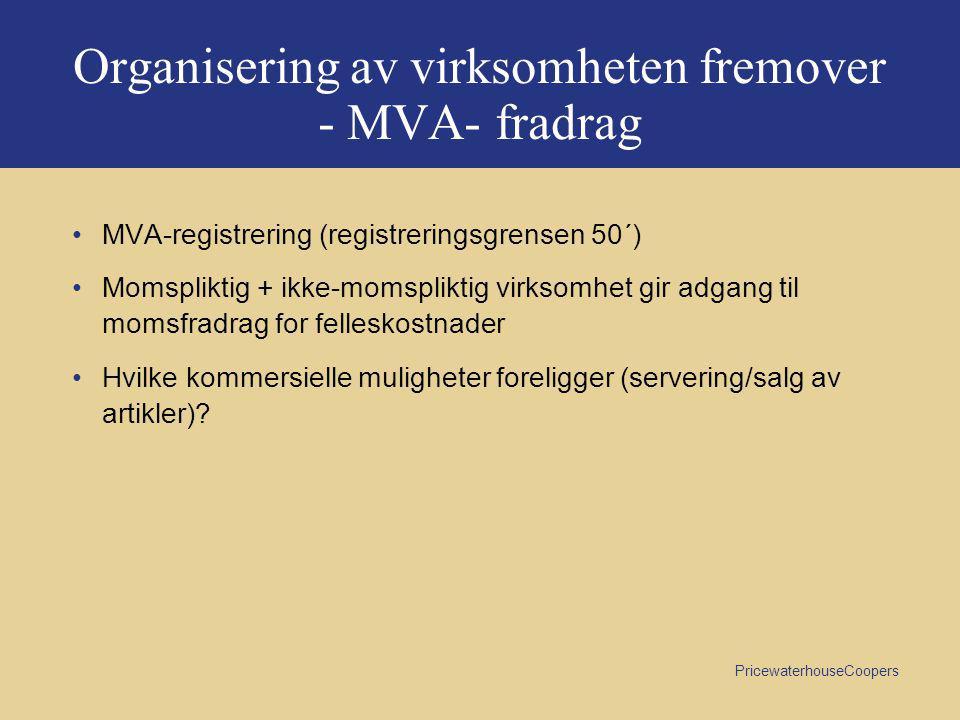 PricewaterhouseCoopers Organisering av virksomheten fremover - MVA- fradrag •MVA-registrering (registreringsgrensen 50´) •Momspliktig + ikke-momspliktig virksomhet gir adgang til momsfradrag for felleskostnader •Hvilke kommersielle muligheter foreligger (servering/salg av artikler)?