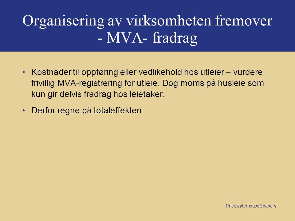 PricewaterhouseCoopers Organisering av virksomheten fremover - MVA- fradrag •Kostnader til oppføring eller vedlikehold hos utleier – vurdere frivillig MVA-registrering for utleie.