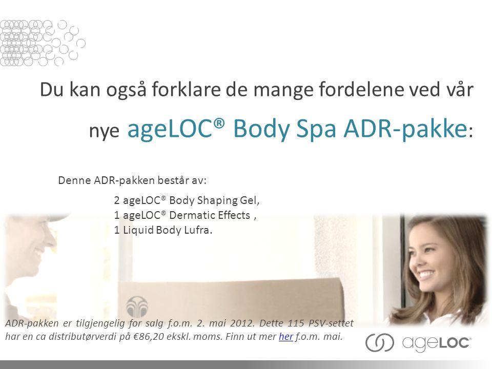 Du kan også forklare de mange fordelene ved vår nye ageLOC® Body Spa ADR-pakke : ADR-pakken er tilgjengelig for salg f.o.m. 2. mai 2012. Dette 115 PSV
