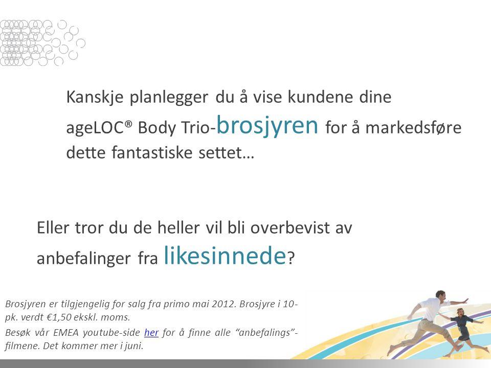 Kanskje planlegger du å vise kundene dine ageLOC® Body Trio- brosjyren for å markedsføre dette fantastiske settet… Eller tror du de heller vil bli overbevist av anbefalinger fra likesinnede .