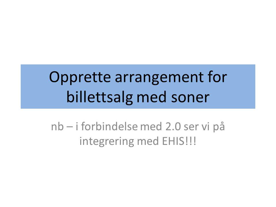 Opprette arrangement for billettsalg med soner nb – i forbindelse med 2.0 ser vi på integrering med EHIS!!!