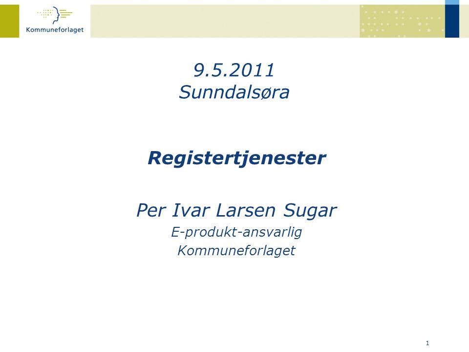 1 Registertjenester Per Ivar Larsen Sugar E-produkt-ansvarlig Kommuneforlaget 9.5.2011 Sunndalsøra