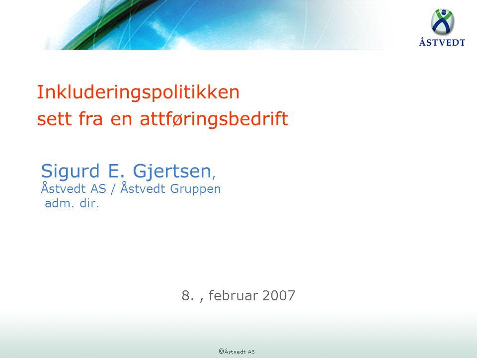 Sigurd E. Gjertsen, Åstvedt AS / Åstvedt Gruppen adm. dir. 8., februar 2007 Inkluderingspolitikken sett fra en attføringsbedrift