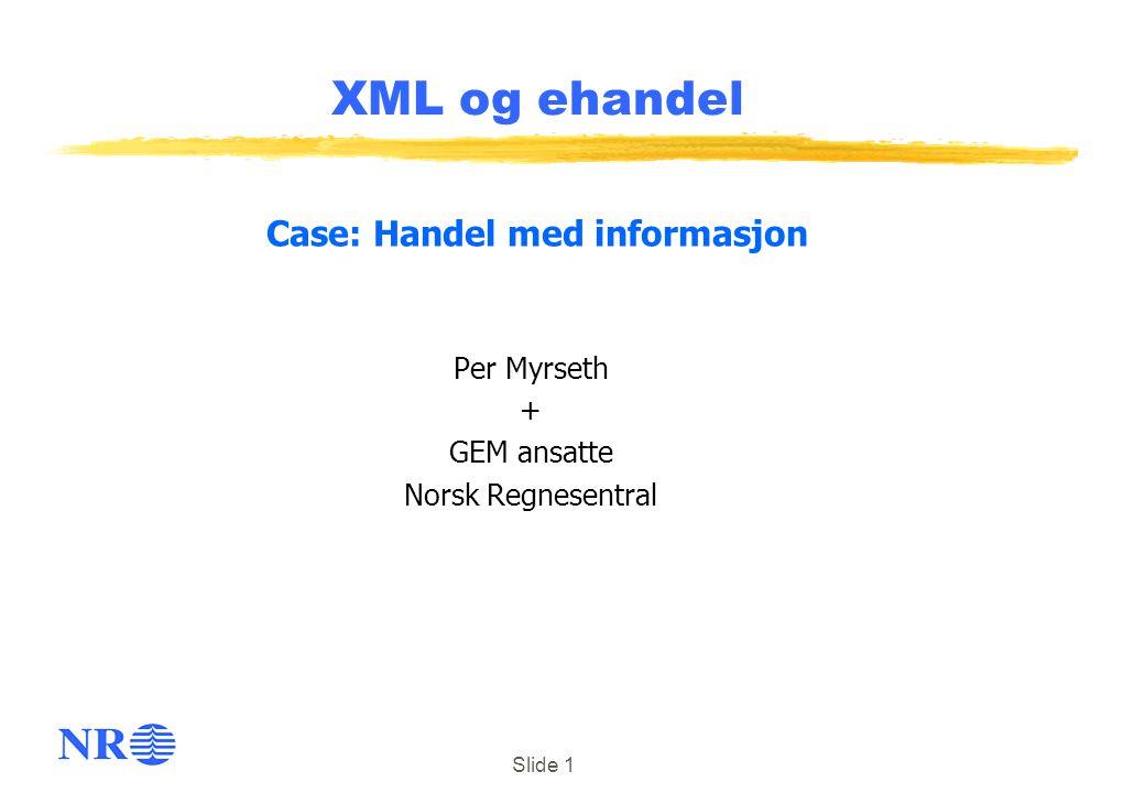 Slide 1 XML og ehandel Per Myrseth + GEM ansatte Norsk Regnesentral Case: Handel med informasjon
