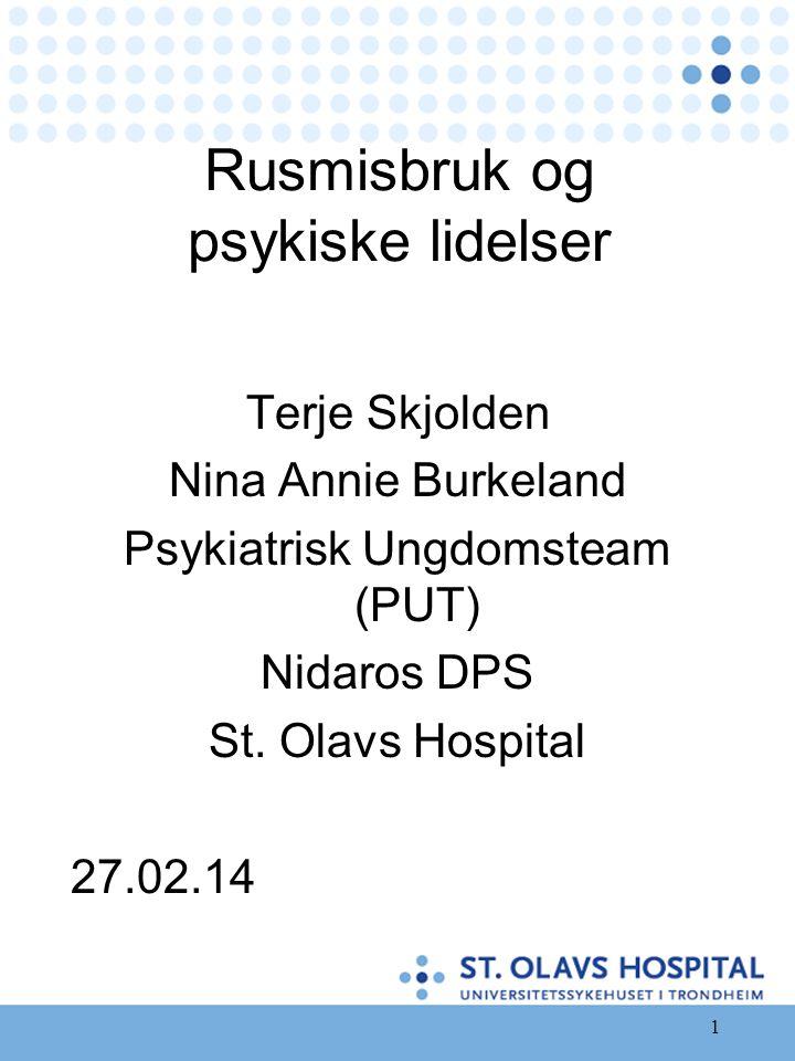 1 Rusmisbruk og psykiske lidelser Terje Skjolden Nina Annie Burkeland Psykiatrisk Ungdomsteam (PUT) Nidaros DPS St. Olavs Hospital 27.02.14