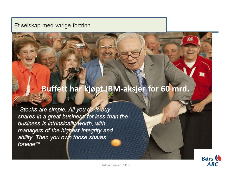 "Buffett har kjøpt IBM-aksjer for 60 mrd. Tekna, våren 2013 Et selskap med varige fortrinn ""Stocks are simple. All you do is buy shares in a great busi"
