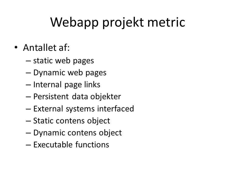Webapp projekt metric • Antallet af: – static web pages – Dynamic web pages – Internal page links – Persistent data objekter – External systems interfaced – Static contens object – Dynamic contens object – Executable functions