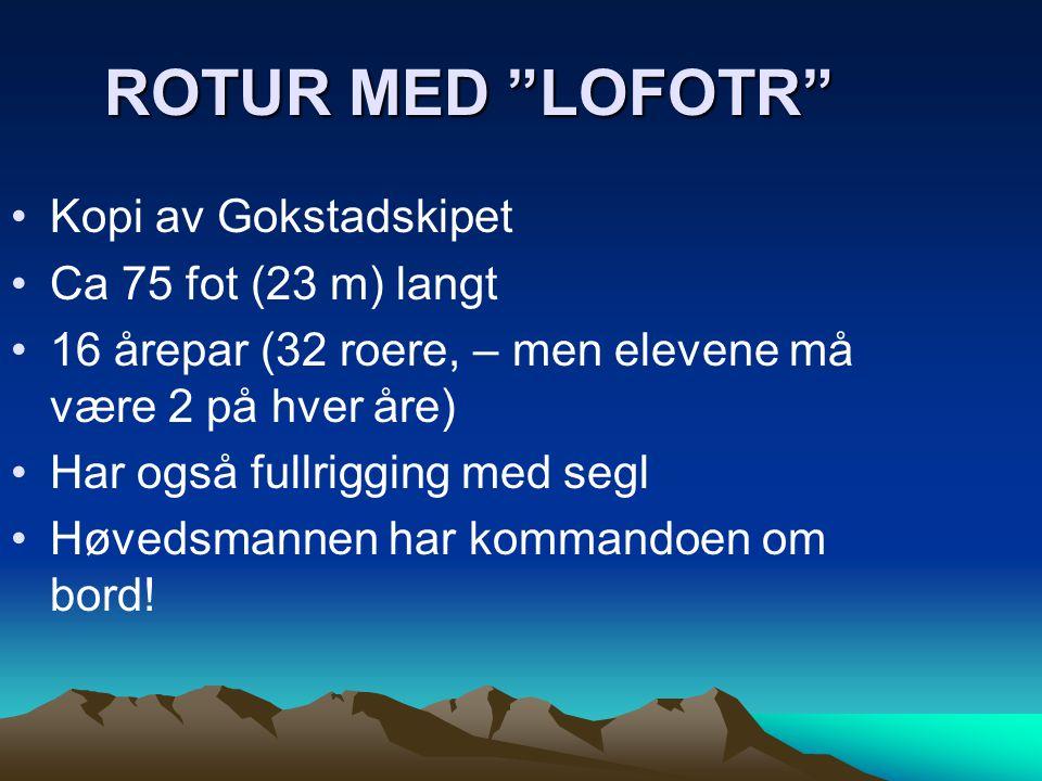 """ROTUR MED """"LOFOTR"""" •Kopi av Gokstadskipet •Ca 75 fot (23 m) langt •16 årepar (32 roere, – men elevene må være 2 på hver åre) •Har også fullrigging med"""