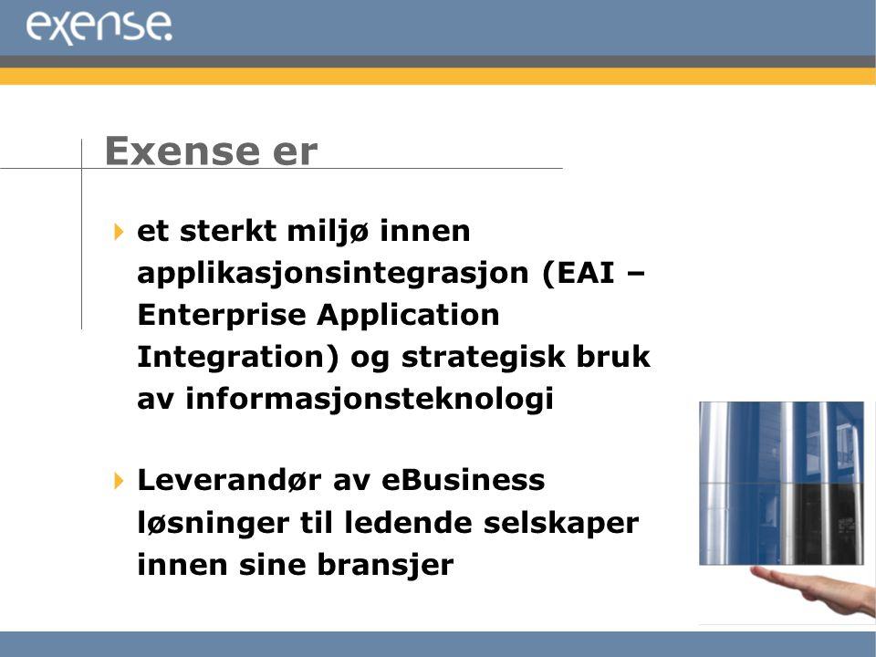  et sterkt miljø innen applikasjonsintegrasjon (EAI – Enterprise Application Integration) og strategisk bruk av informasjonsteknologi  Leverandør av eBusiness løsninger til ledende selskaper innen sine bransjer Exense er